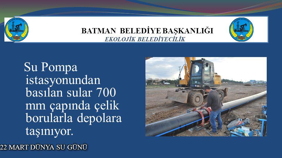 BATMAN BELEDİYE BAŞKANLIĞI EKOLOJİK BELEDİYECİLİK Su Pompa istasyonundan basılan sular 700 mm çapında çelik borularla depolara taşınıyor...