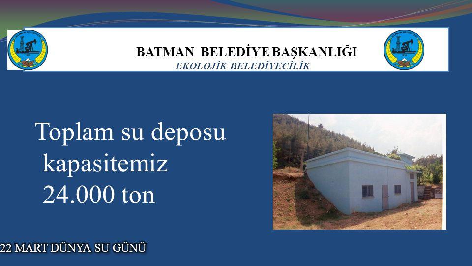 BATMAN BELEDİYE BAŞKANLIĞI EKOLOJİK BELEDİYECİLİK Toplam su deposu kapasitemiz 24.000 ton.