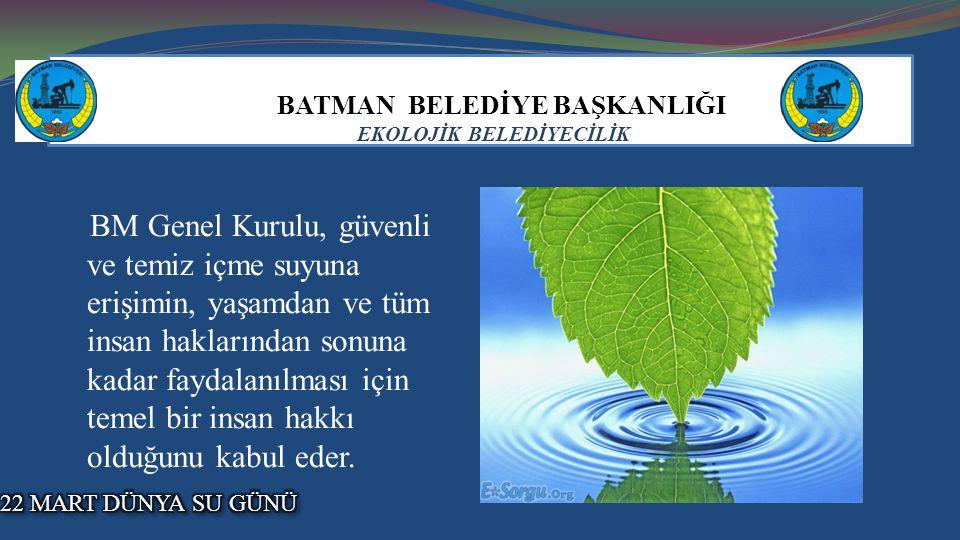 BATMAN BELEDİYE BAŞKANLIĞI EKOLOJİK BELEDİYECİLİK BM Genel Kurulu, güvenli ve temiz içme suyuna erişimin, yaşamdan ve tüm insan haklarından sonuna kadar faydalanılması için temel bir insan hakkı olduğunu kabul eder..