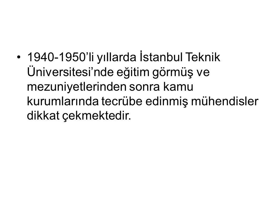 1940-1950'li yıllarda İstanbul Teknik Üniversitesi'nde eğitim görmüş ve mezuniyetlerinden sonra kamu kurumlarında tecrübe edinmiş mühendisler dikkat ç