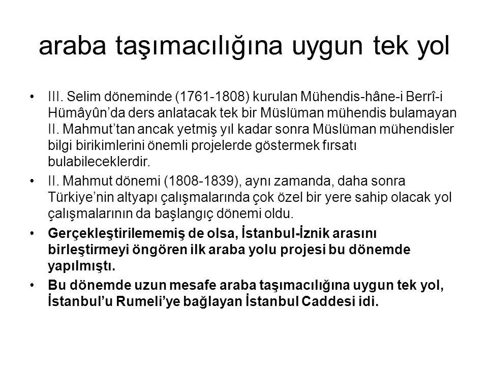 araba taşımacılığına uygun tek yol III. Selim döneminde (1761-1808) kurulan Mühendis-hâne-i Berrî-i Hümâyûn'da ders anlatacak tek bir Müslüman mühendi