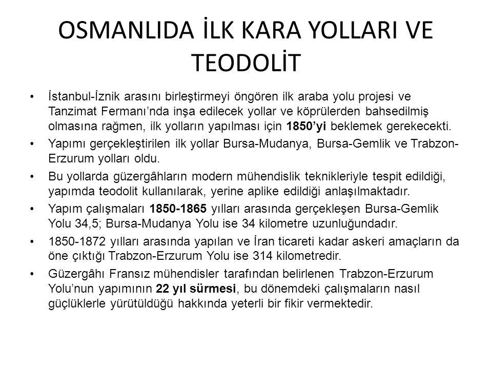 OSMANLIDA İLK KARA YOLLARI VE TEODOLİT İstanbul-İznik arasını birleştirmeyi öngören ilk araba yolu projesi ve Tanzimat Fermanı'nda inşa edilecek yolla
