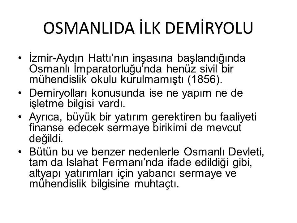OSMANLIDA İLK DEMİRYOLU İzmir-Aydın Hattı'nın inşasına başlandığında Osmanlı İmparatorluğu'nda henüz sivil bir mühendislik okulu kurulmamıştı (1856).