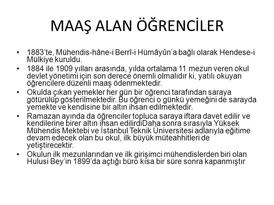 MAAŞ ALAN ÖĞRENCİLER 1883'te, Mühendis-hâne-i Berrî-i Hümâyûn'a bağlı olarak Hendese-i Mülkiye kuruldu. 1884 ile 1909 yılları arasında, yılda ortalama