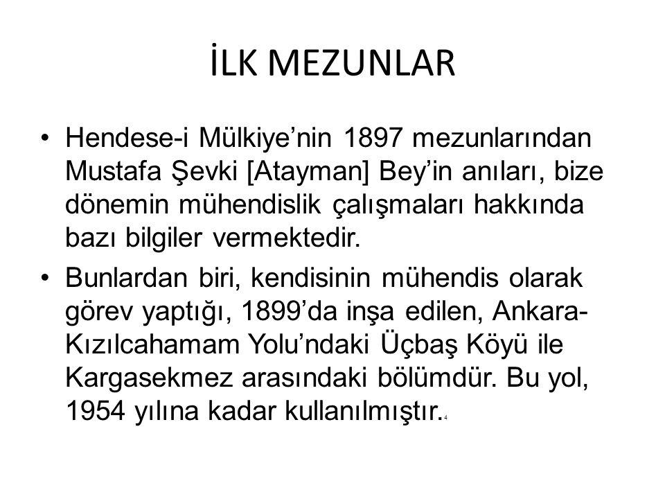 İLK MEZUNLAR Hendese-i Mülkiye'nin 1897 mezunlarından Mustafa Şevki [Atayman] Bey'in anıları, bize dönemin mühendislik çalışmaları hakkında bazı bilgi
