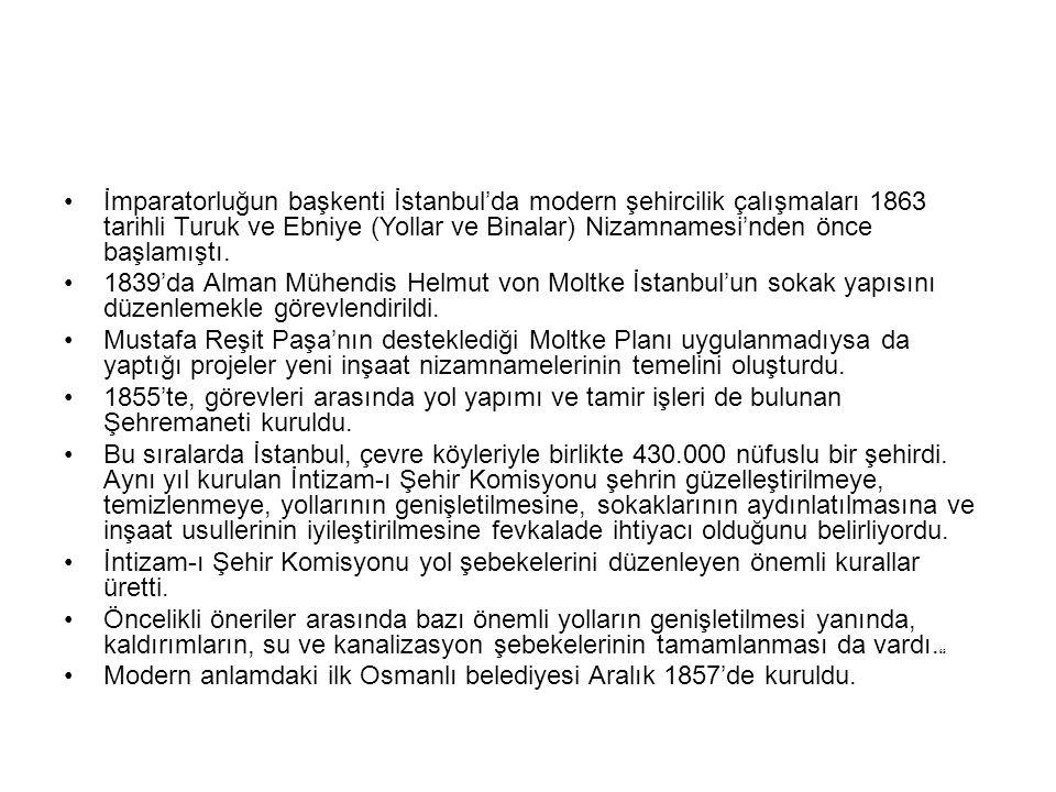İmparatorluğun başkenti İstanbul'da modern şehircilik çalışmaları 1863 tarihli Turuk ve Ebniye (Yollar ve Binalar) Nizamnamesi'nden önce başlamıştı. 1