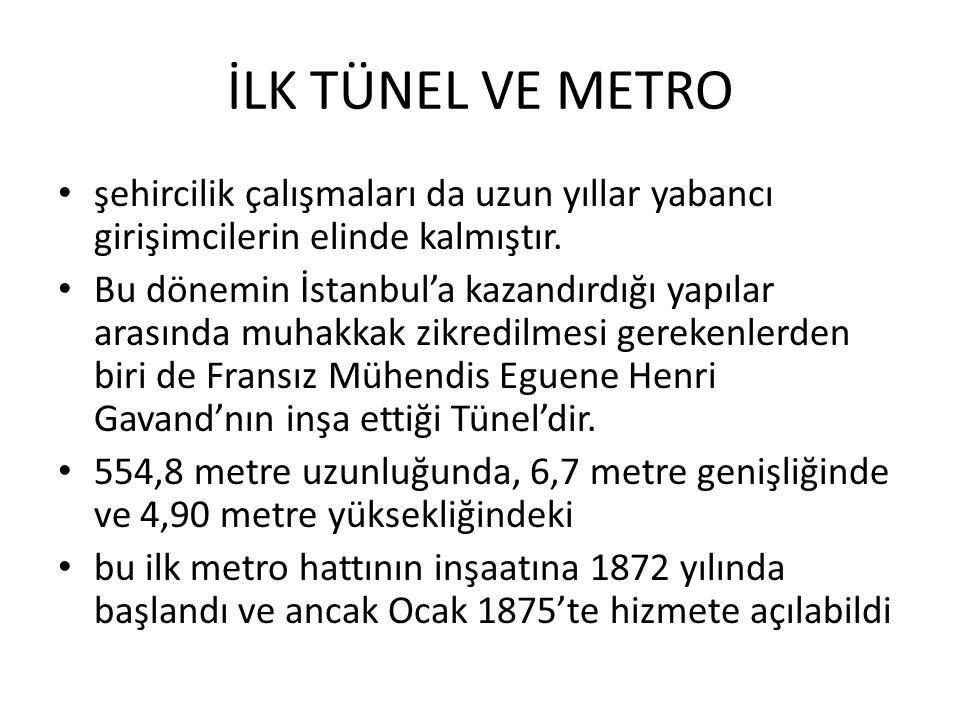 İLK TÜNEL VE METRO şehircilik çalışmaları da uzun yıllar yabancı girişimcilerin elinde kalmıştır. Bu dönemin İstanbul'a kazandırdığı yapılar arasında