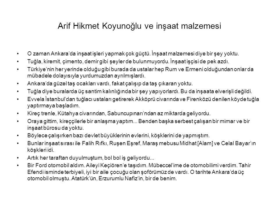 Arif Hikmet Koyunoğlu ve inşaat malzemesi O zaman Ankara'da inşaat işleri yapmak çok güçtü. İnşaat malzemesi diye bir şey yoktu. Tuğla, kiremit, çimen