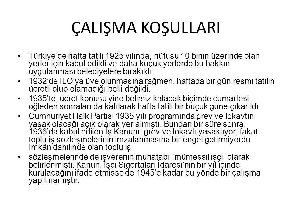 ÇALIŞMA KOŞULLARI Türkiye'de hafta tatili 1925 yılında, nüfusu 10 binin üzerinde olan yerler için kabul edildi ve daha küçük yerlerde bu hakkın uygula