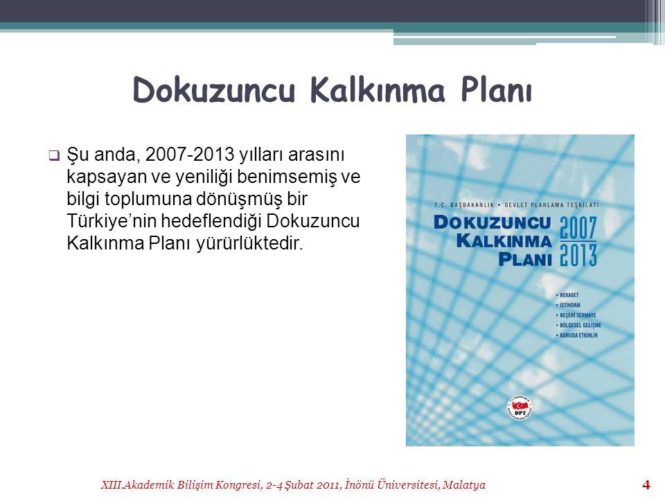 XIII.Akademik Bilişim Kongresi, 2-4 Şubat 2011, İnönü Üniversitesi, Malatya 5 Dokuzuncu Kalkınma Planı (2)  Küreselleşmenin her alanda etkili olduğu,  bireyler, kurumlar ve uluslar için fırsat ve risklerin arttığı bir dönemde  Türkiye için kalkınmanın temelini oluşturan bir strateji dokümanı olarak adlandırılmaktadır...