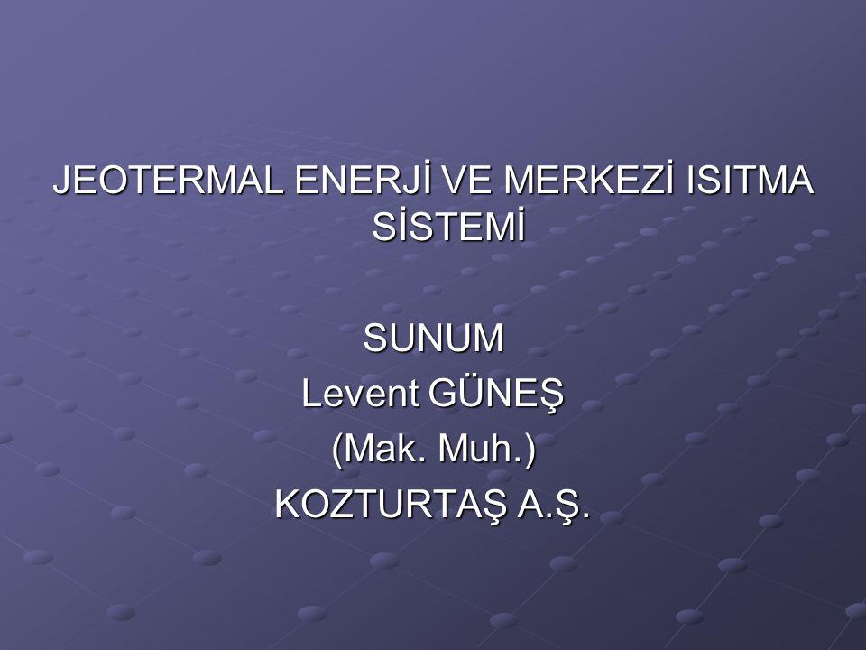 JEOTERMAL ENERJİ VE MERKEZİ ISITMA SİSTEMİ SUNUM Levent GÜNEŞ (Mak. Muh.) KOZTURTAŞ A.Ş.