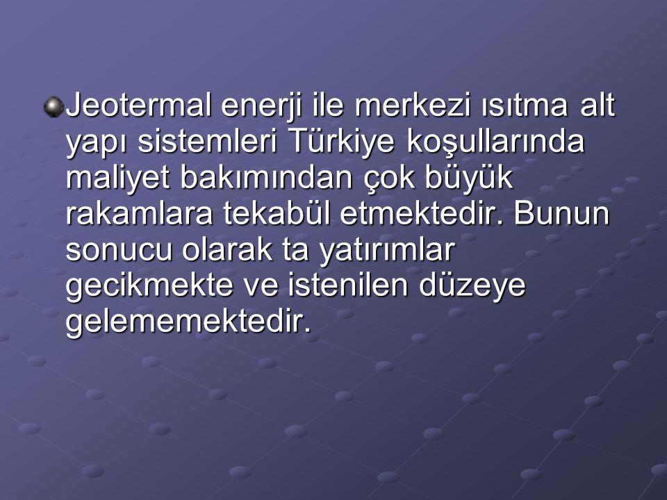 Jeotermal enerji ile merkezi ısıtma alt yapı sistemleri Türkiye koşullarında maliyet bakımından çok büyük rakamlara tekabül etmektedir. Bunun sonucu o