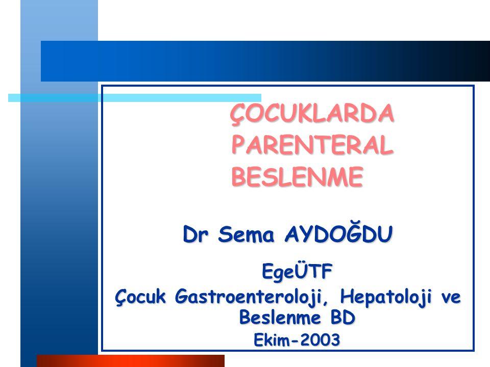 ÇOCUKLARDAPARENTERALBESLENME Dr Sema AYDOĞDU EgeÜTF Çocuk Gastroenteroloji, Hepatoloji ve Beslenme BD Ekim-2003
