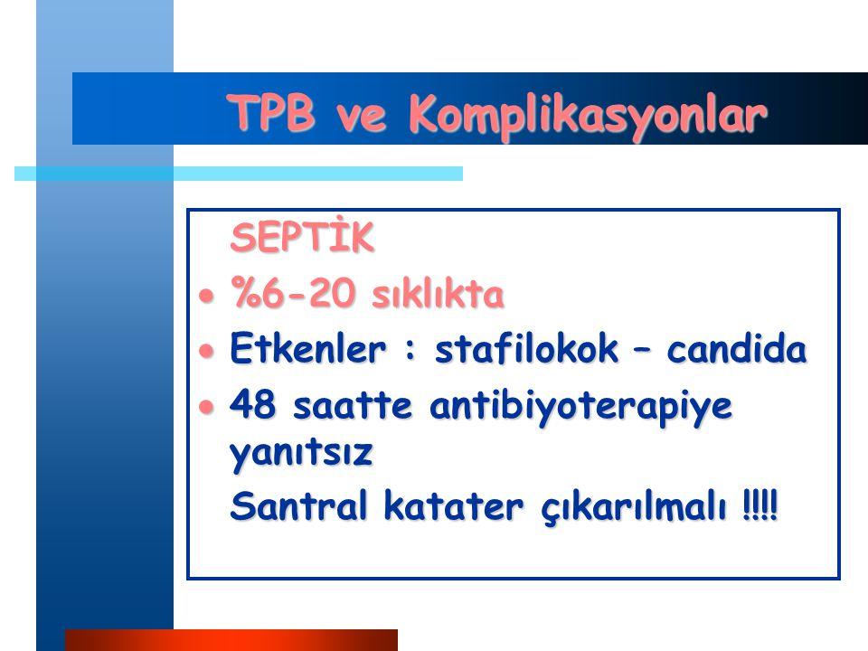 TPB ve Komplikasyonlar SEPTİK  %6-20 sıklıkta  Etkenler : stafilokok – candida  48 saatte antibiyoterapiye yanıtsız Santral katater çıkarılmalı !!!!