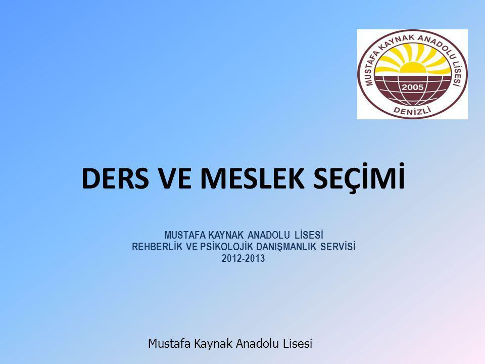 DERS VE MESLEK SEÇİMİ MUSTAFA KAYNAK ANADOLU LİSESİ REHBERLİK VE PSİKOLOJİK DANIŞMANLIK SERVİSİ 2012-2013 Mustafa Kaynak Anadolu Lisesi
