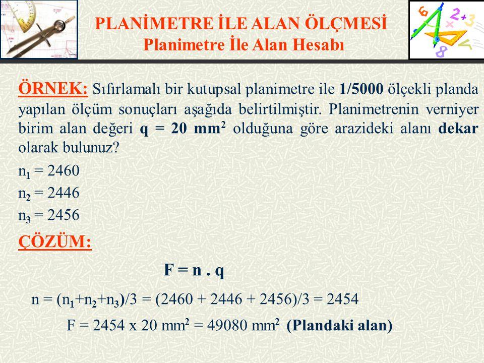 ÖRNEK: Sıfırlamalı bir kutupsal planimetre ile 1/5000 ölçekli planda yapılan ölçüm sonuçları aşağıda belirtilmiştir. Planimetrenin verniyer birim alan