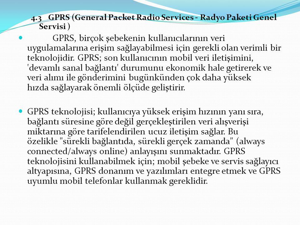 4.3GPRS (General Packet Radio Services - Radyo Paketi Genel Servisi ) GPRS, birçok şebekenin kullanıcılarının veri uygulamalarına erişim sağlayabilmesi için gerekli olan verimli bir teknolojidir.