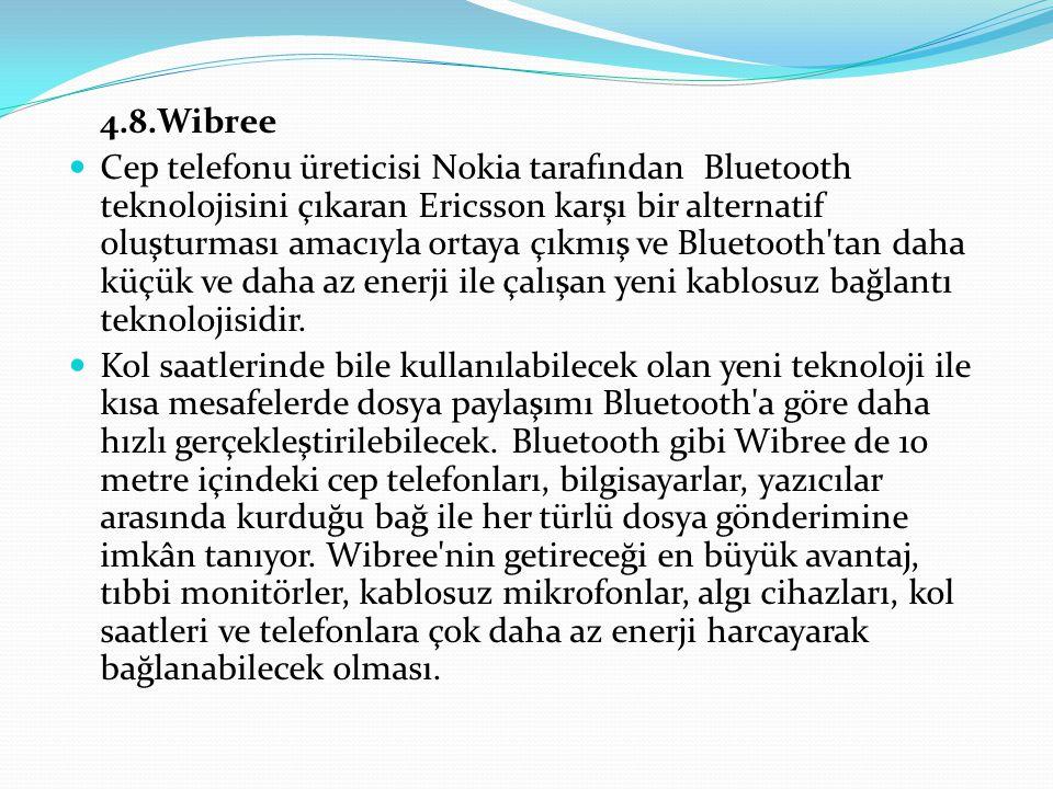 4.8.Wibree Cep telefonu üreticisi Nokia tarafından Bluetooth teknolojisini çıkaran Ericsson karşı bir alternatif oluşturması amacıyla ortaya çıkmış ve Bluetooth tan daha küçük ve daha az enerji ile çalışan yeni kablosuz bağlantı teknolojisidir.