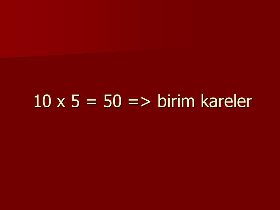 10 x 5 = 50 => birim kareler