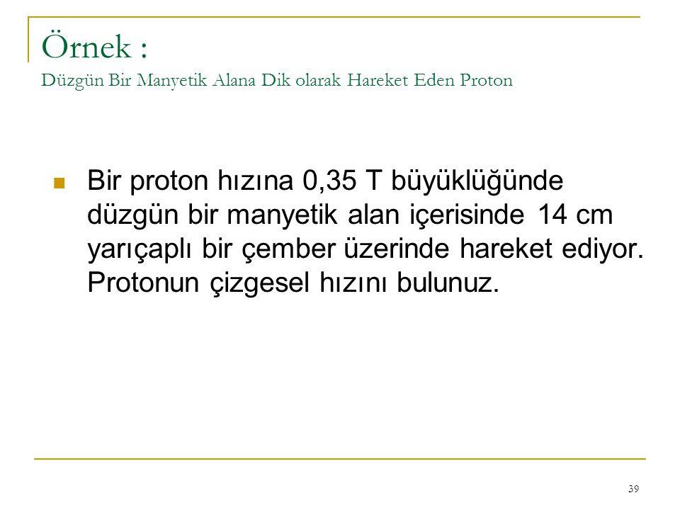 39 Örnek : Düzgün Bir Manyetik Alana Dik olarak Hareket Eden Proton Bir proton hızına 0,35 T büyüklüğünde düzgün bir manyetik alan içerisinde 14 cm ya
