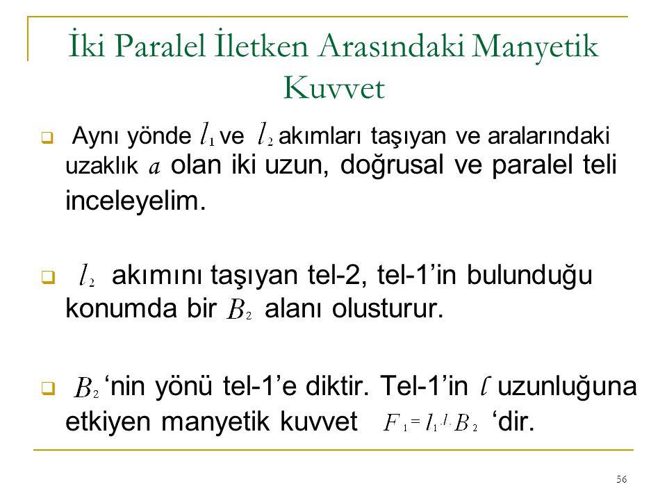56 İki Paralel İletken Arasındaki Manyetik Kuvvet  Aynı yönde ve akımları taşıyan ve aralarındaki uzaklık a olan iki uzun, doğrusal ve paralel teli i