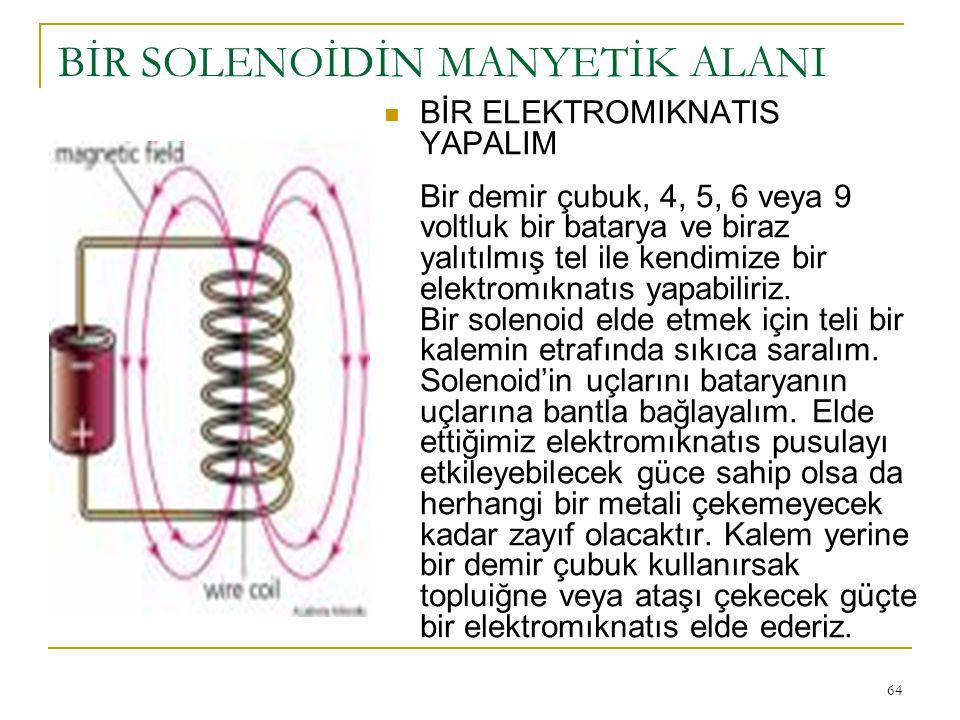 64 BİR SOLENOİDİN MANYETİK ALANI BİR ELEKTROMIKNATIS YAPALIM Bir demir çubuk, 4, 5, 6 veya 9 voltluk bir batarya ve biraz yalıtılmış tel ile kendimize