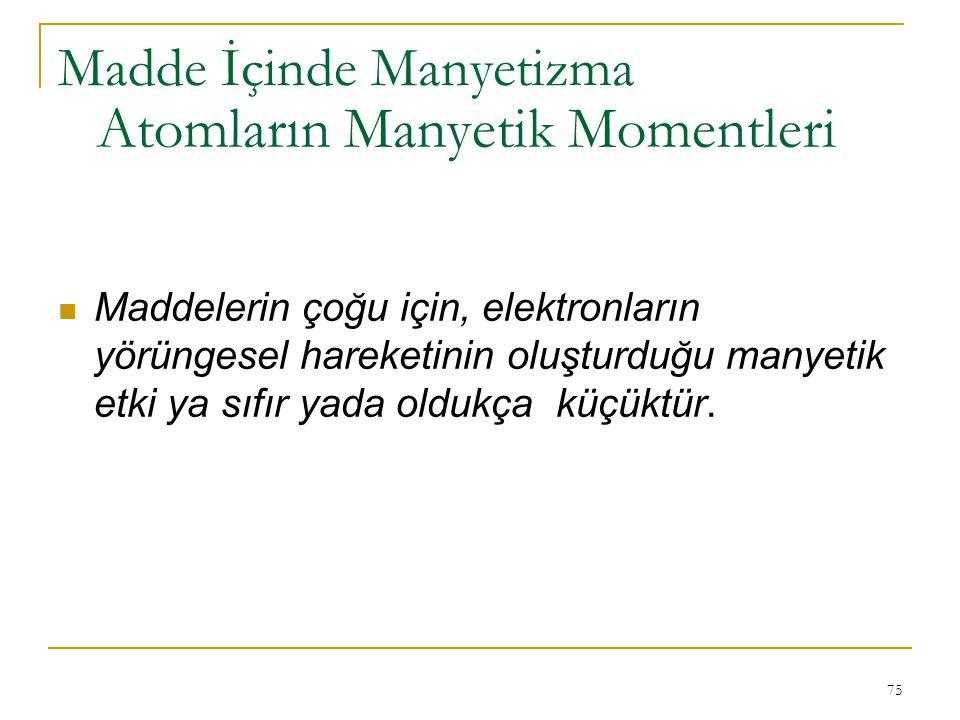 75 Maddelerin çoğu için, elektronların yörüngesel hareketinin oluşturduğu manyetik etki ya sıfır yada oldukça küçüktür. Atomların Manyetik Momentleri