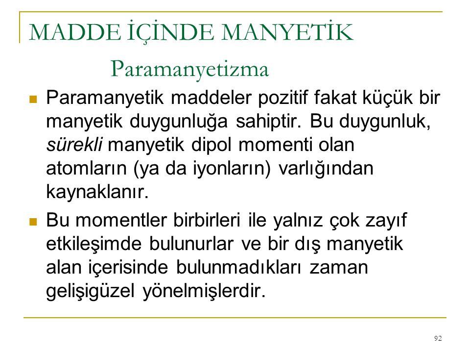 92 Paramanyetizma Paramanyetik maddeler pozitif fakat küçük bir manyetik duygunluğa sahiptir. Bu duygunluk, sürekli manyetik dipol momenti olan atomla