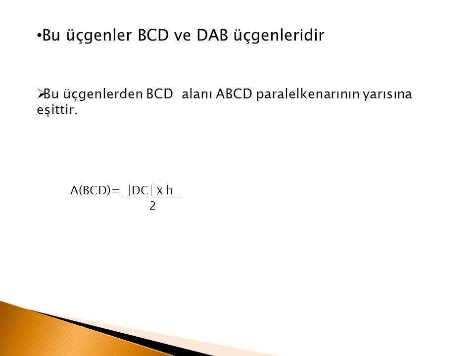 Bu üçgenler BCD ve DAB üçgenleridir  Bu üçgenlerden BCD alanı ABCD paralelkenarının yarısına eşittir. A(BCD)= ∣DC∣ X h 2
