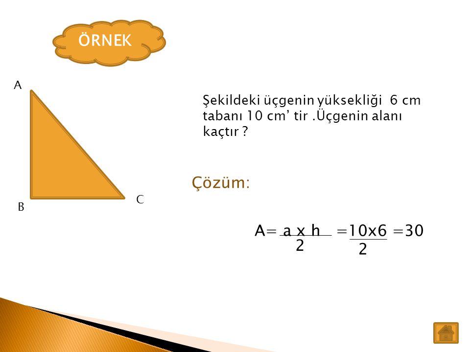 ÖRNEK Şekildeki üçgenin yüksekliği 6 cm tabanı 10 cm' tir.Üçgenin alanı kaçtır ? Çözüm: A= a x h =10x6 =30 2 2 A B C