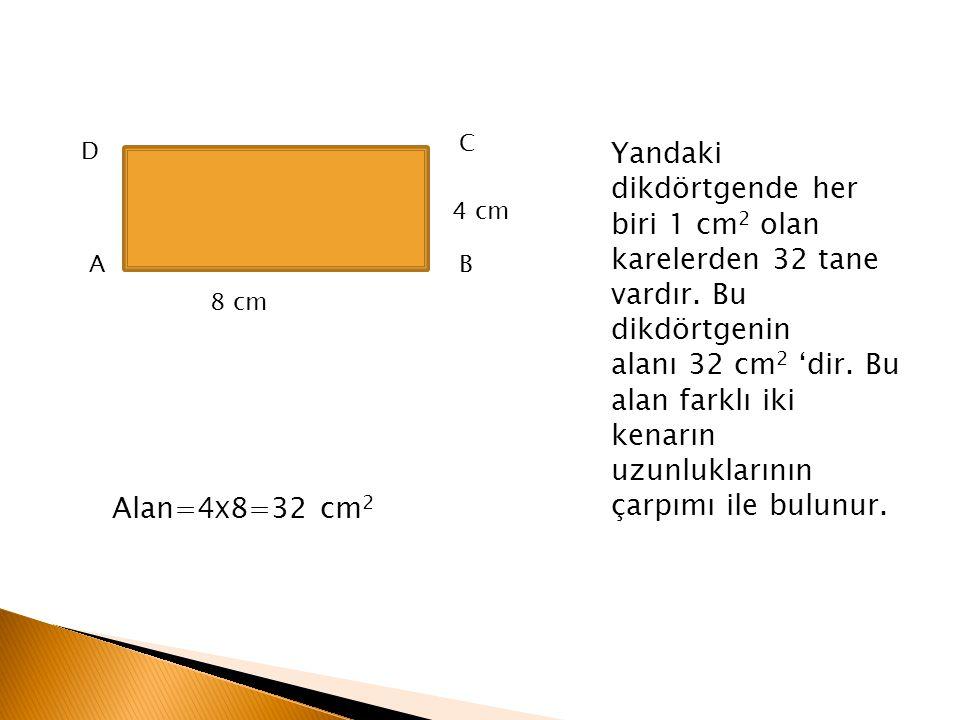 A D B C 8 cm 4 cm Yandaki dikdörtgende her biri 1 cm 2 olan karelerden 32 tane vardır. Bu dikdörtgenin alanı 32 cm 2 'dir. Bu alan farklı iki kenarın
