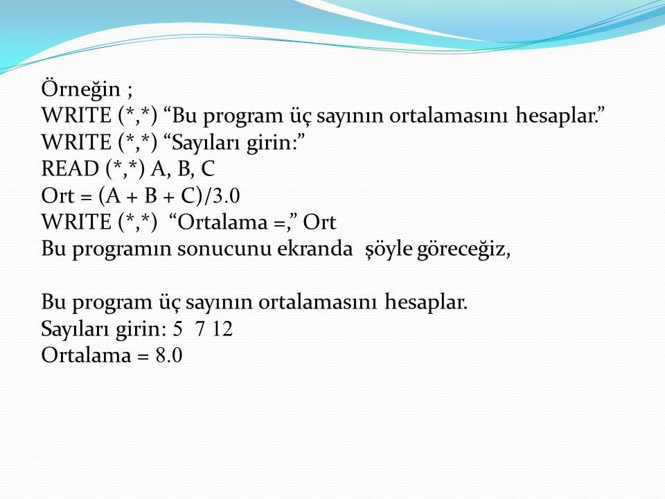 Örneğin ; WRITE (*,*) Bu program üç sayının ortalamasını hesaplar. WRITE (*,*) Sayıları girin: READ (*,*) A, B, C Ort = (A + B + C)/ 3.0 WRITE (*,*) Ortalama =, Ort Bu programın sonucunu ekranda şöyle göreceğiz, Bu program üç sayının ortalamasını hesaplar.