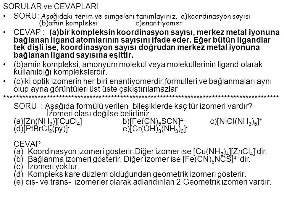 SORULAR ve CEVAPLARI SORU: Aşağıdaki terim ve simgeleri tanımlayınız. a)koordinasyon sayısı (b)amin kompleksi c)enantiyomer CEVAP : (a)bir kompleksin
