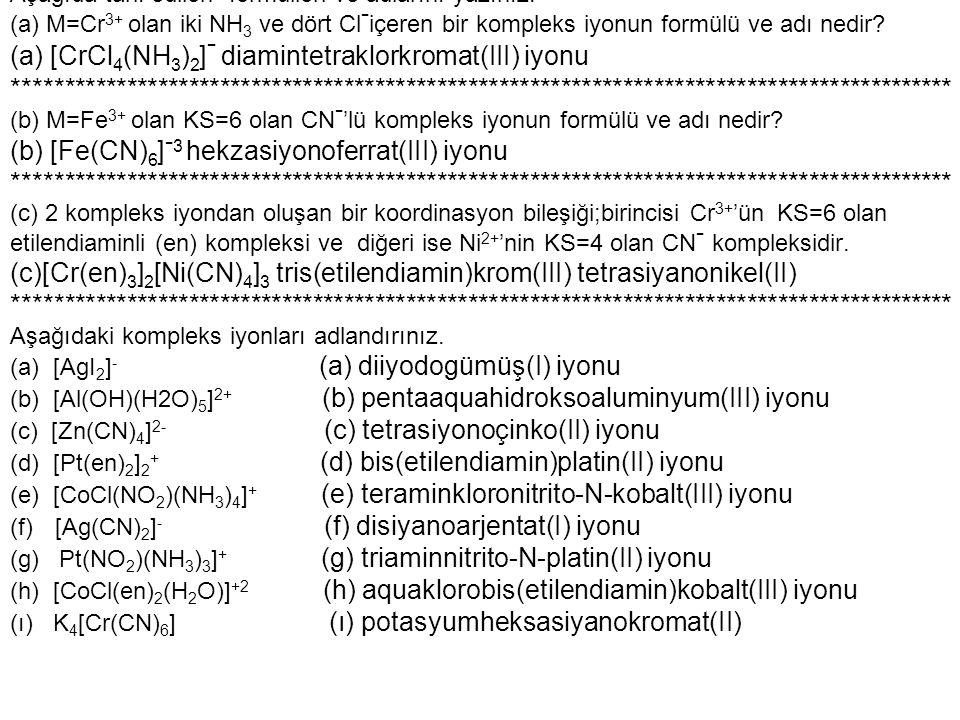 Aşağıda tarif edilen formülleri ve adlarını yazınız. (a) M=Cr 3+ olan iki NH 3 ve dört Cl - içeren bir kompleks iyonun formülü ve adı nedir? (a) [CrCl