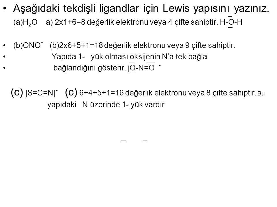 Aşağıdaki tekdişli ligandlar için Lewis yapısını yazınız. (a)H 2 O a) 2x1+6=8 değerlik elektronu veya 4 çifte sahiptir. H-O-H (b)ONO - (b)2x6+5+1=18 d