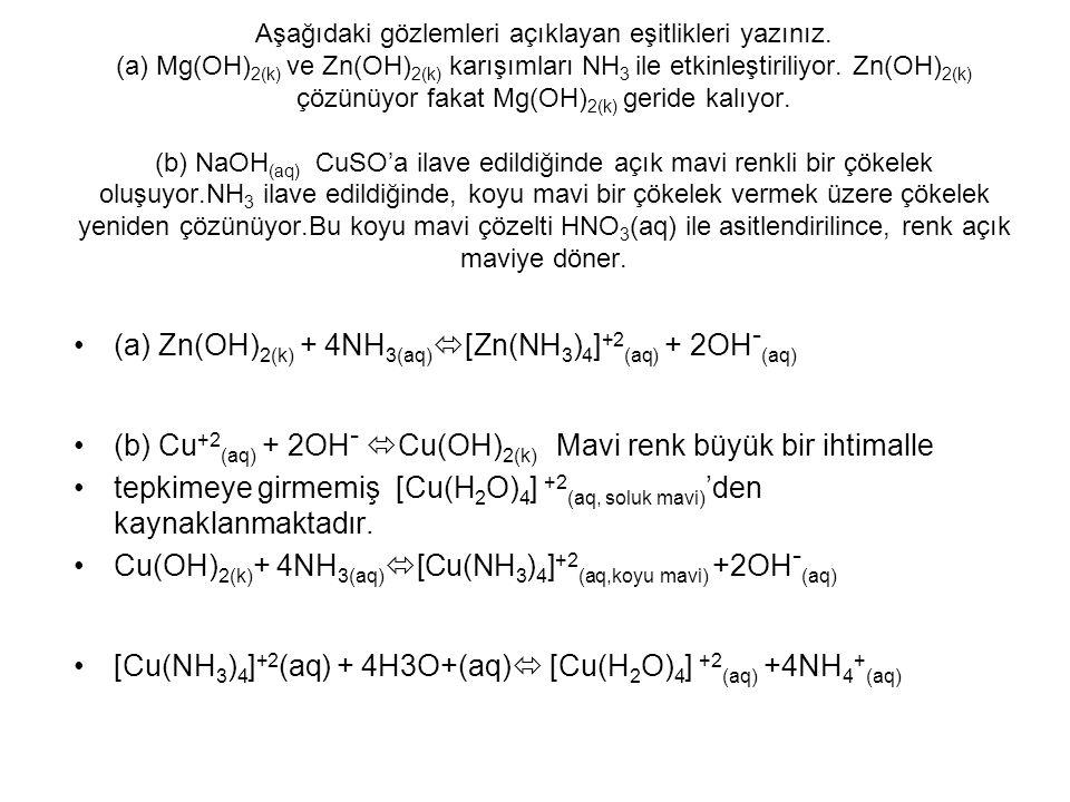 Aşağıdaki gözlemleri açıklayan eşitlikleri yazınız. (a) Mg(OH) 2(k) ve Zn(OH) 2(k) karışımları NH 3 ile etkinleştiriliyor. Zn(OH) 2(k) çözünüyor fakat
