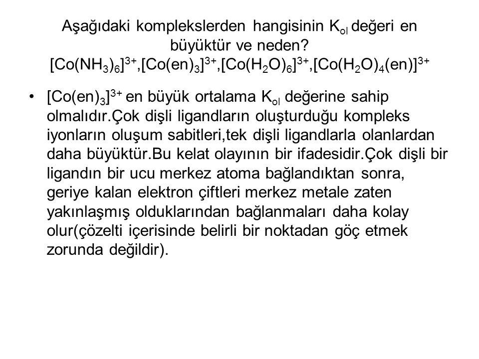 Aşağıdaki komplekslerden hangisinin K ol değeri en büyüktür ve neden? [Co(NH 3 ) 6 ] 3+,[Co(en) 3 ] 3+,[Co(H 2 O) 6 ] 3+,[Co(H 2 O) 4 (en)] 3+ [Co(en)