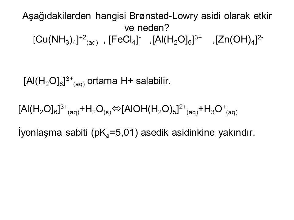 Aşağıdakilerden hangisi Brønsted-Lowry asidi olarak etkir ve neden? [ Cu(NH 3 ) 4 ] +2 (aq), [FeCl 4 ] -,[Al(H 2 O] 6 ] 3+,[Zn(OH) 4 ] 2- [Al(H 2 O] 6
