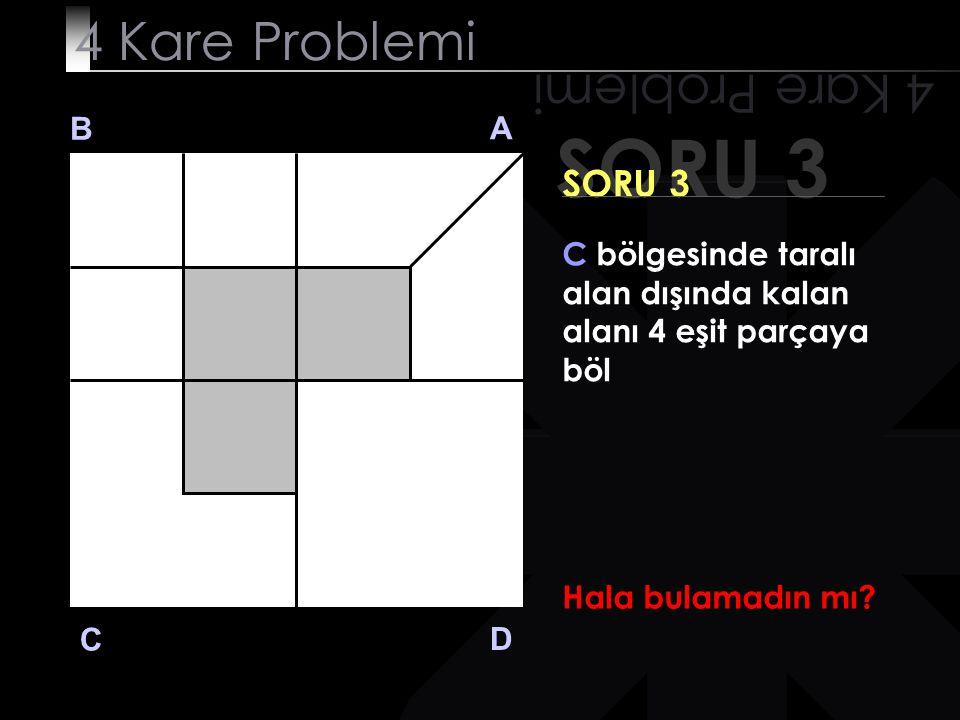 SORU 3 4 Kare Problemi B A D C SORU 3 C bölgesinde taralı alan dışında kalan alanı 4 eşit parçaya böl Kazıkça? Evet!