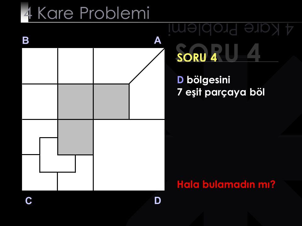 SORU 4 4 Kare Problemi B A D C SORU 4 D bölgesini 7 eşit parçaya böl 7 saniye doldu!