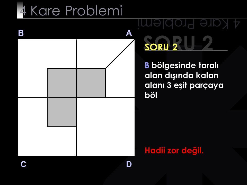 SORU 1 4 Kare Problemi B A D C SORU 1 A bölgesinde taralı alan dışında kalan alanı 2 eşit parçaya böl Zaten sen de bulmuştun :)