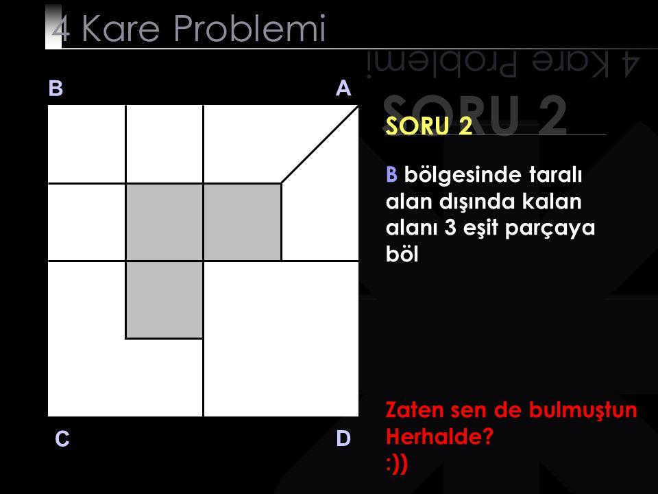 SORU 2 4 Kare Problemi B A D C SORU 2 B bölgesinde taralı alan dışında kalan alanı 3 eşit parçaya böl Zaten sen de bulmuştun Herhalde.