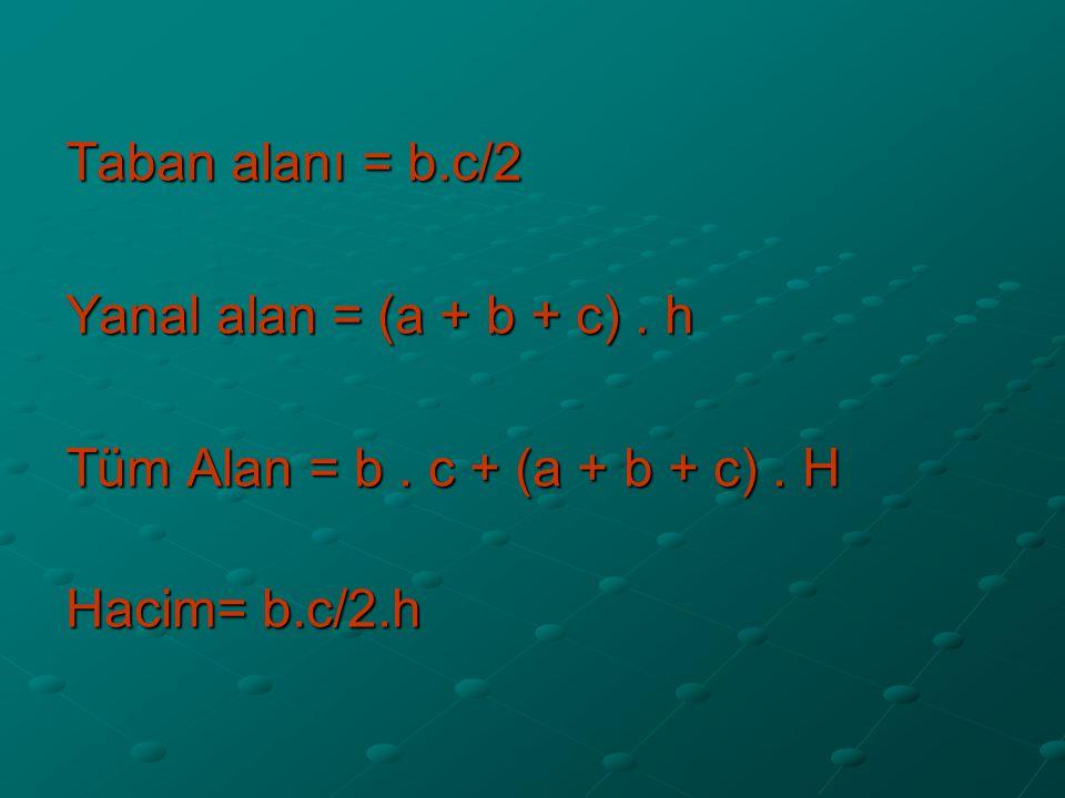 Taban alanı = b.c/2 Yanal alan = (a + b + c). h Tüm Alan = b. c + (a + b + c). H Hacim= b.c/2.h