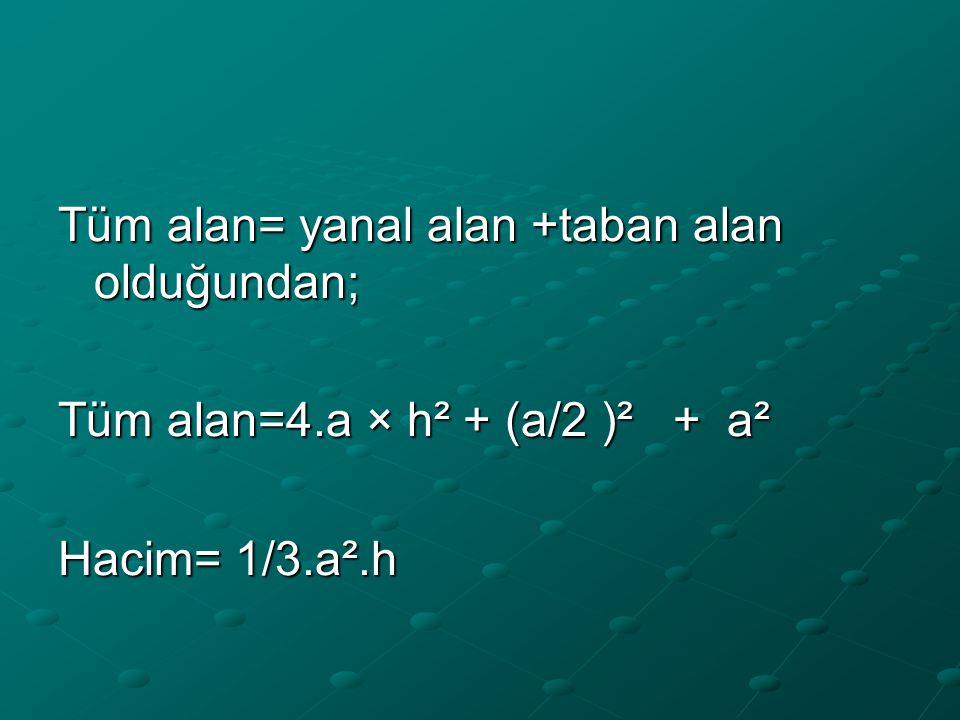 Tüm alan= yanal alan +taban alan olduğundan; Tüm alan=4.a × h² + (a/2 )² + a² Hacim= 1/3.a².h