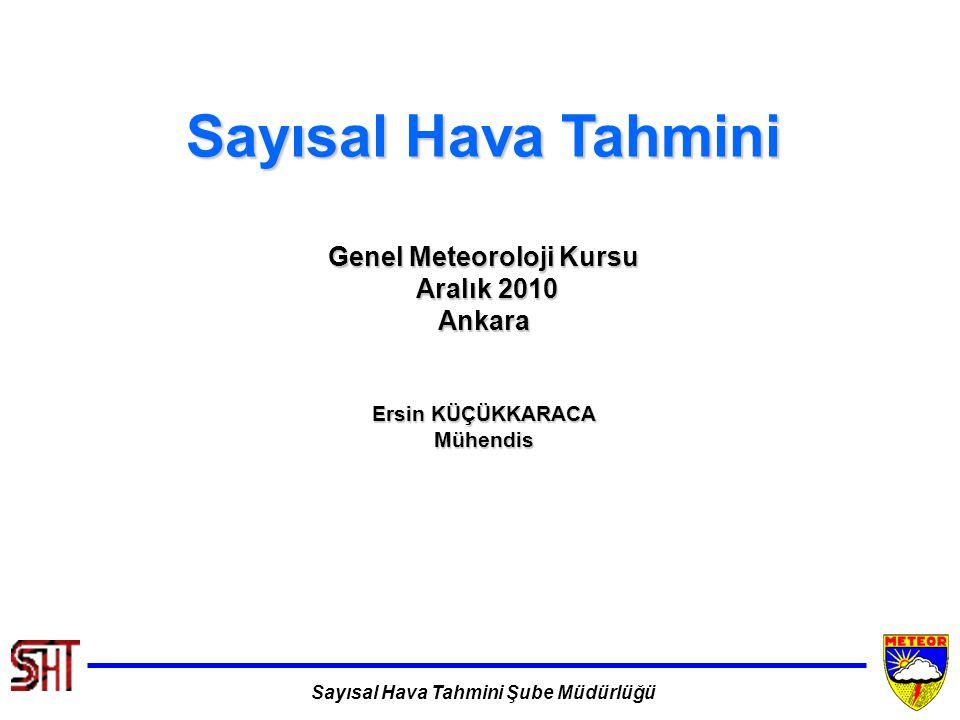 Sayısal Hava Tahmini Şube Müdürlüğü Sayısal Hava Tahmini Genel Meteoroloji Kursu Aralık 2010 Aralık 2010Ankara Ersin KÜÇÜKKARACA Mühendis