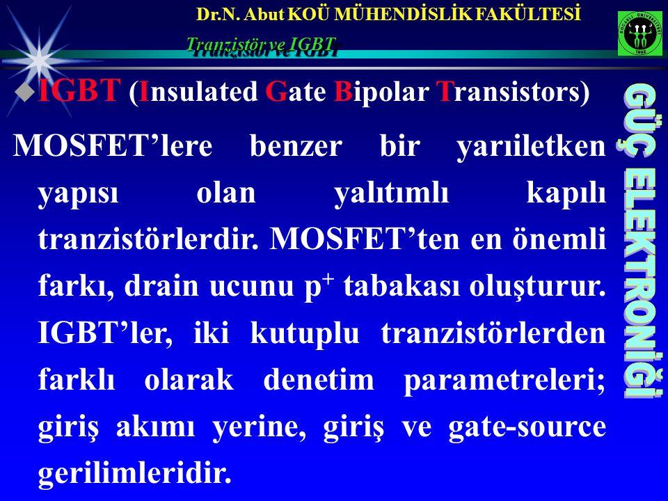 Dr.N. Abut KOÜ MÜHENDİSLİK FAKÜLTESİ Tranzistör ve IGBT  IGBT (Insulated Gate Bipolar Transistors) MOSFET'lere benzer bir yarıiletken yapısı olan yal