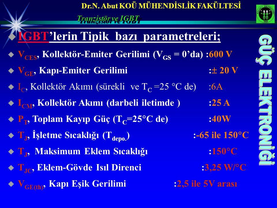 Dr.N. Abut KOÜ MÜHENDİSLİK FAKÜLTESİ  IGBT'lerin Tipik bazı parametreleri;  V CES, Kollektör-Emiter Gerilimi (V GS = 0'da) :600 V  V GE, Kapı-Emite