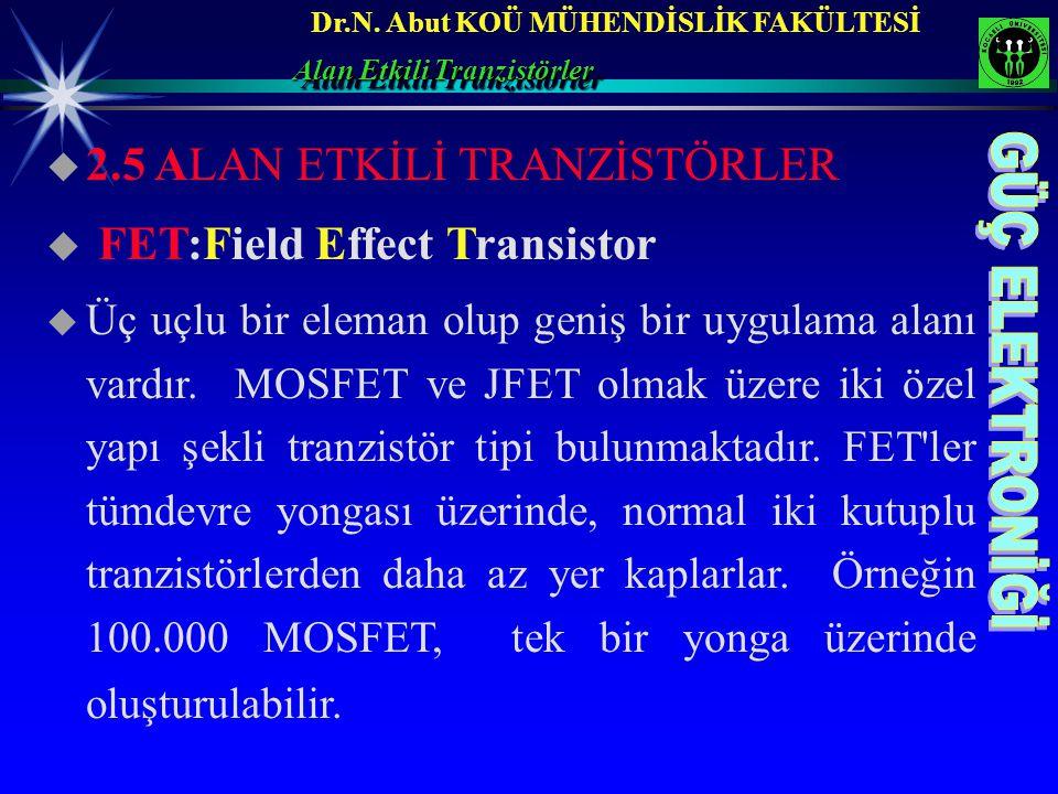 Dr.N. Abut KOÜ MÜHENDİSLİK FAKÜLTESİ  2.5 ALAN ETKİLİ TRANZİSTÖRLER  FET:Field Effect Transistor  Üç uçlu bir eleman olup geniş bir uygulama alanı