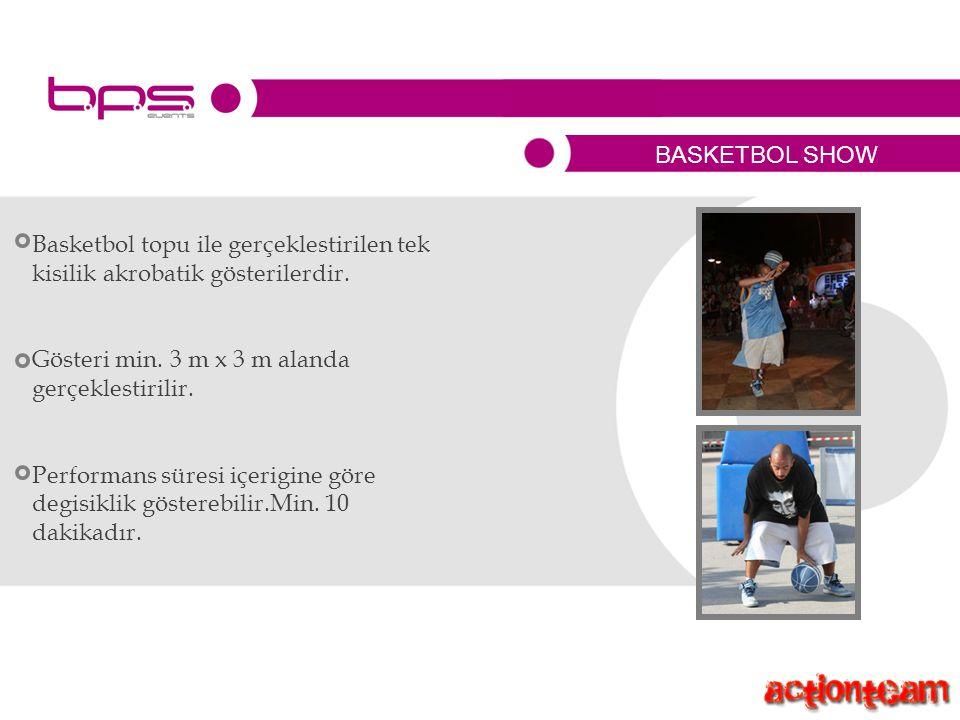BASKETBOL SHOW Basketbol topu ile gerçeklestirilen tek kisilik akrobatik gösterilerdir.