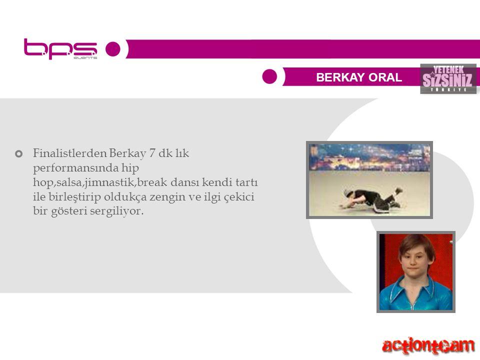 BERKAY ORAL Finalistlerden Berkay 7 dk lık performansında hip hop,salsa,jimnastik,break dansı kendi tartı ile birleştirip oldukça zengin ve ilgi çekici bir gösteri sergiliyor.